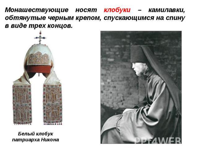 Монашествующие носят клобуки – камилавки, обтянутые черным крепом, спускающимся на спину в виде трех концов.Белый клобукпатриарха Никона