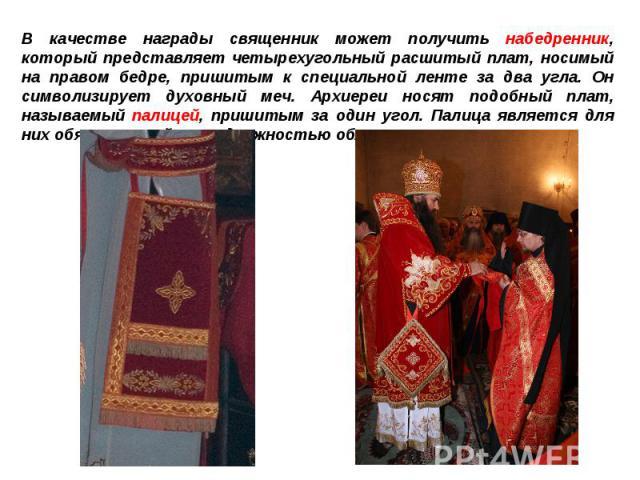 В качестве награды священник может получить набедренник, который представляет четырехугольный расшитый плат, носимый на правом бедре, пришитым к специальной ленте за два угла. Он символизирует духовный меч. Архиереи носят подобный плат, называемый п…