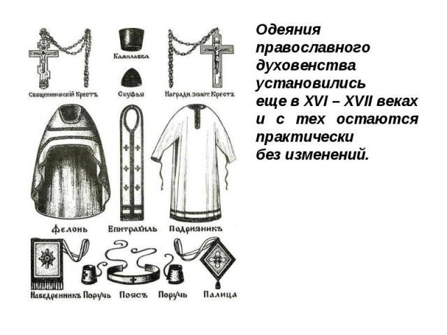 Одеяния православного духовенства установилисьеще в XVI – XVII векахи с тех остаются практическибез изменений.