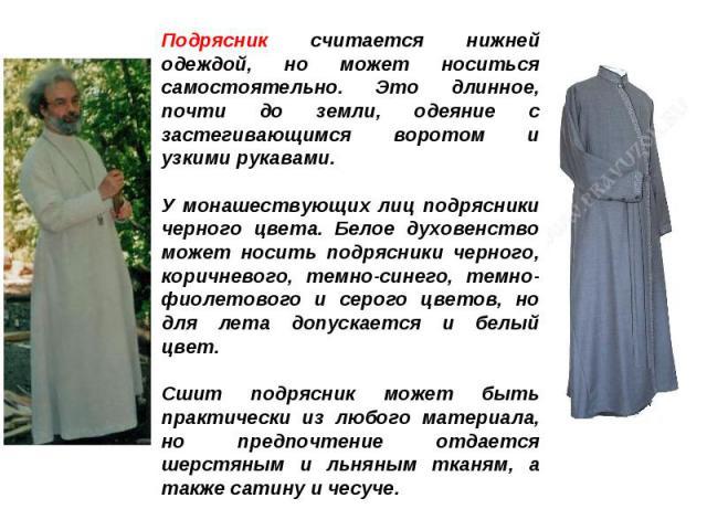Подрясник считается нижней одеждой, но может носиться самостоятельно. Это длинное, почти до земли, одеяние с застегивающимся воротом и узкими рукавами.У монашествующих лиц подрясники черного цвета. Белое духовенство может носить подрясники черного, …
