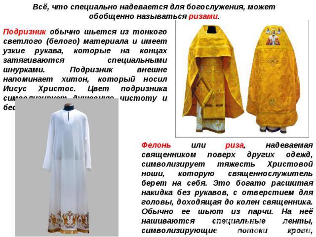Всё, что специально надевается для богослужения, может обобщенно называться ризами.Подризник обычно шьется из тонкого светлого (белого) материала и имеет узкие рукава, которые на концах затягиваются специальными шнурками. Подризник внешне напоминает…