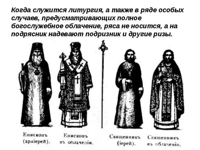 Когда служится литургия, а также в ряде особых случаев, предусматривающих полное богослужебное облачение, ряса не носится, а на подрясник надевают подризник и другие ризы.