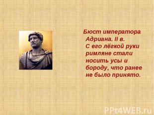 Бюст императора Адриана. II в.С его лёгкой руки римляне стали носить усы и бород