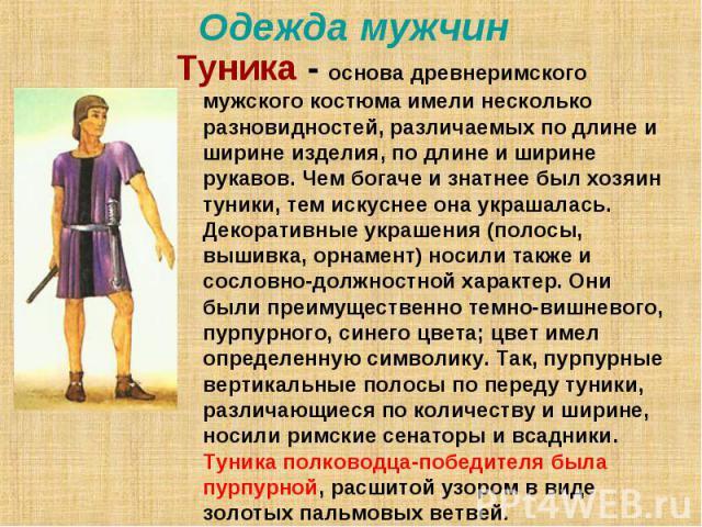 Одежда мужчин Туника - основа древнеримского мужского костюма имели несколько разновидностей, различаемых по длине и ширине изделия, по длине и ширине рукавов. Чем богаче и знатнее был хозяин туники, тем искуснее она украшалась. Декоративные украшен…