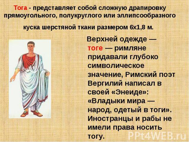 Тога - представляет собой сложную драпировку прямоугольного, полукруглого или эллипсообразного куска шерстяной ткани размером 6х1,8 м. Верхней одежде— тоге— римляне придавали глубоко символическое значение, Римский поэт Вергилий написал в своей «Э…