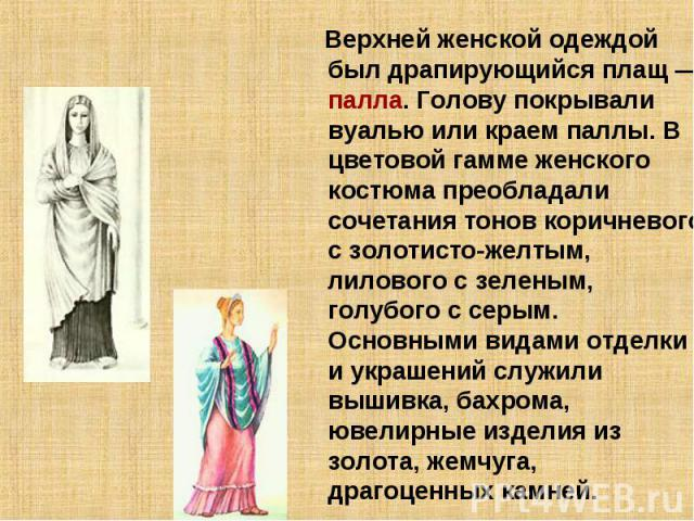 Верхней женской одеждой был драпирующийся плащ— палла. Голову покрывали вуалью или краем паллы. В цветовой гамме женского костюма преобладали сочетания тонов коричневого с золотисто-желтым, лилового с зеленым, голубого с серым. Основными видами отд…