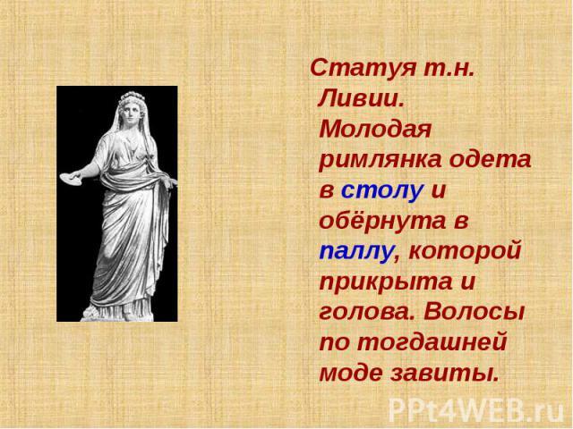 Статуя т.н. Ливии. Молодая римлянка одета в столу и обёрнута в паллу, которой прикрыта и голова. Волосы по тогдашней моде завиты.