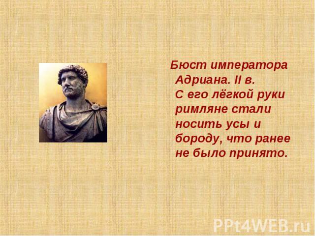 Бюст императора Адриана. II в.С его лёгкой руки римляне стали носить усы и бороду, что ранее не было принято.