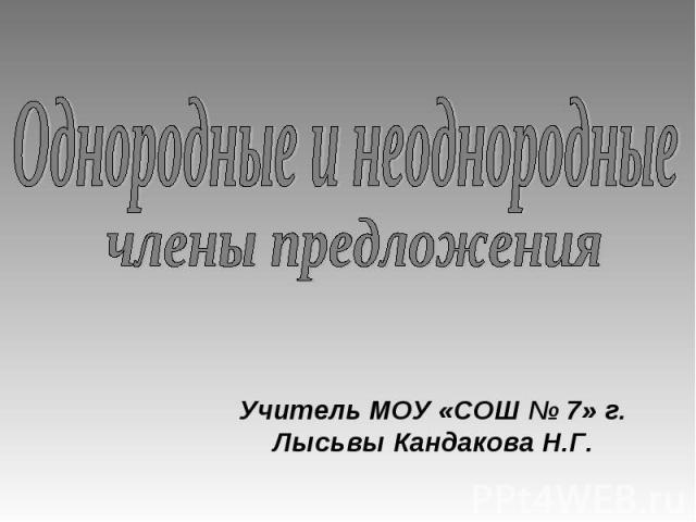 Однородные и неоднородные члены предложения Учитель МОУ «СОШ № 7» г. Лысьвы Кандакова Н.Г.