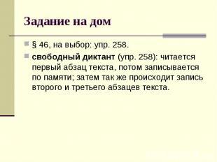 Задание на дом § 46, на выбор: упр. 258.свободный диктант (упр. 258): читается п