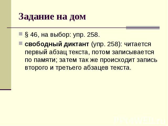 Задание на дом § 46, на выбор: упр. 258.свободный диктант (упр. 258): читается первый абзац текста, потом записывается по памяти; затем так же происходит запись второго и третьего абзацев текста.