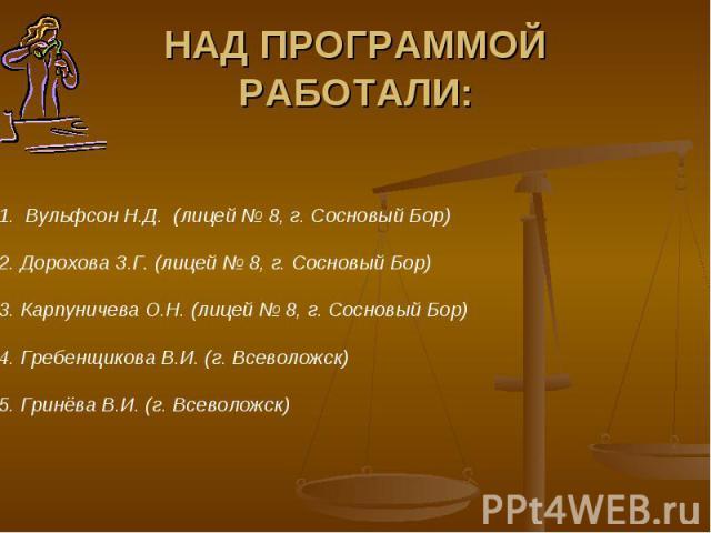 НАД ПРОГРАММОЙ РАБОТАЛИ: Вульфсон Н.Д. (лицей № 8, г. Сосновый Бор)2. Дорохова З.Г. (лицей № 8, г. Сосновый Бор) 3. Карпуничева О.Н. (лицей № 8, г. Сосновый Бор)4. Гребенщикова В.И. (г. Всеволожск)5. Гринёва В.И. (г. Всеволожск)