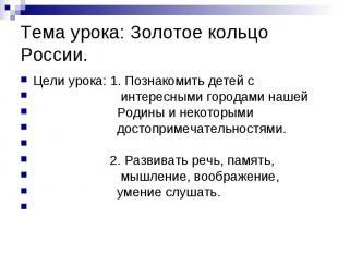 Тема урока: Золотое кольцо России.Цели урока: 1. Познакомить детей с интересными