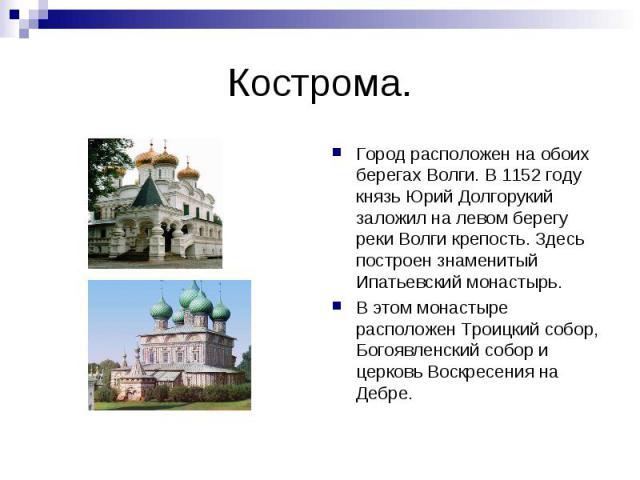 Кострома.Город расположен на обоих берегах Волги. В 1152 году князь Юрий Долгорукий заложил на левом берегу реки Волги крепость. Здесь построен знаменитый Ипатьевский монастырь. В этом монастыре расположен Троицкий собор, Богоявленский собор и церко…