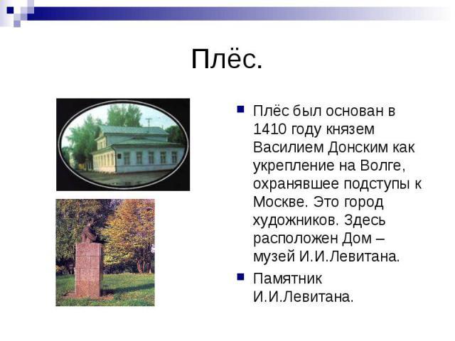 Плёс.Плёс был основан в 1410 году князем Василием Донским как укрепление на Волге, охранявшее подступы к Москве. Это город художников. Здесь расположен Дом – музей И.И.Левитана.Памятник И.И.Левитана.