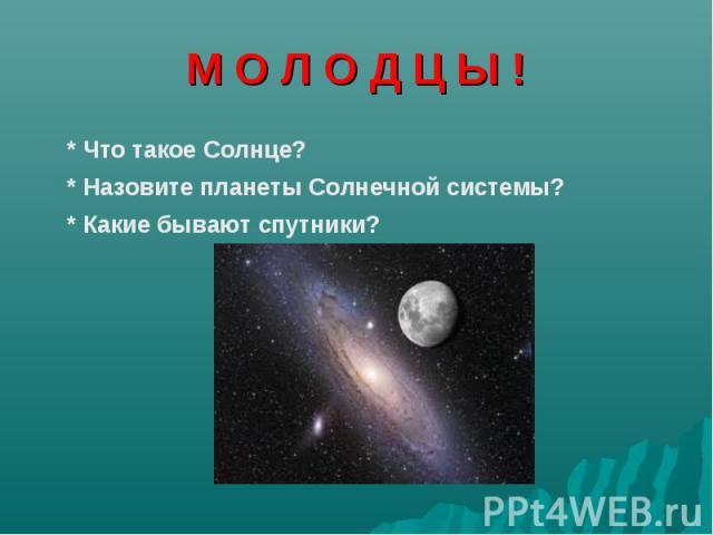 М О Л О Д Ц Ы ! * Что такое Солнце? * Назовите планеты Солнечной системы?* Какие бывают спутники?