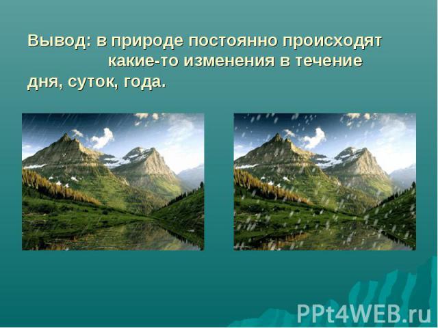 Вывод: в природе постоянно происходят какие-то изменения в течение дня, суток, года.