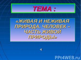 ТЕМА : «ЖИВАЯ И НЕЖИВАЯ ПРИРОДА. ЧЕЛОВЕК – ЧАСТЬ ЖИВОЙ ПРИРОДЫ»