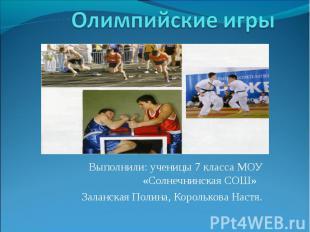 Олимпийские игры Выполнили: ученицы 7 класса МОУ «Солнечнинская СОШ» Заланская П