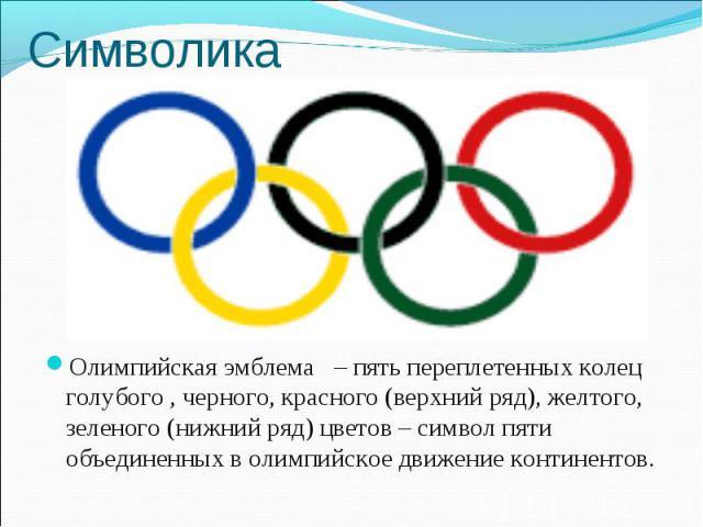 Символика Олимпийская эмблема – пять переплетенных колец голубого , черного, красного (верхний ряд), желтого, зеленого (нижний ряд) цветов – символ пяти объединенных в олимпийское движение континентов.