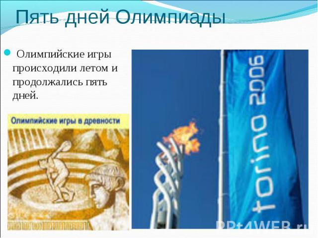 Пять дней Олимпиады Олимпийские игры происходили летом и продолжались пять дней.