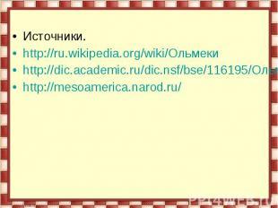 Источники.http://ru.wikipedia.org/wiki/Ольмекиhttp://dic.academic.ru/dic.nsf/bse