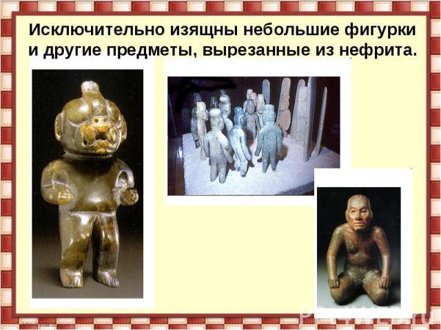 Исключительно изящны небольшие фигурки и другие предметы, вырезанные из нефрита..