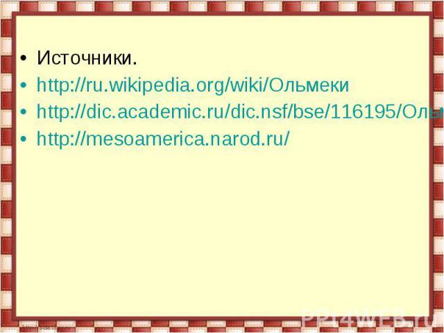 Источники.http://ru.wikipedia.org/wiki/Ольмекиhttp://dic.academic.ru/dic.nsf/bse/116195/Ольмекскаяhttp://mesoamerica.narod.ru/