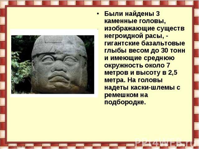 Были найдены 3 каменные головы, изображающие существ негроидной расы, - гигантские базальтовые глыбы весом до 30 тонн и имеющие среднюю окружность около 7 метров и высоту в 2,5 метра. На головы надеты каски-шлемы с ремешком на подбородке.