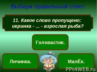 Выбери правильный ответ. Какое слово пропущено: икринка - ... - взрослая рыба?