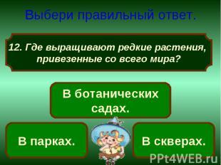 Выбери правильный ответ. Где выращивают редкие растения, привезенные со всего ми