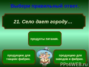 Выбери правильный ответ. 21. Село дает городу…