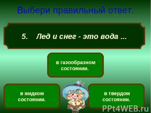 Выбери правильный ответ. 5. Лед и снег - это вода ...
