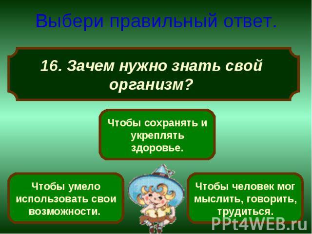 Выбери правильный ответ. 16. Зачем нужно знать свой организм?
