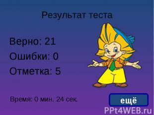 Результат теста Верно: 21Ошибки: 0Отметка: 5