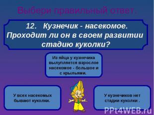 Выбери правильный ответ. 12. Кузнечик - насекомое.Проходит ли он в своем развити