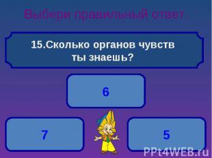 Выбери правильный ответ. Сколько органов чувств ты знаешь?