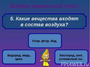 Выбери правильный ответ. 5. Какие вещества входят в состав воздуха?