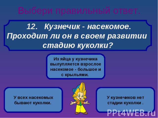 Выбери правильный ответ. 12. Кузнечик - насекомое.Проходит ли он в своем развитии стадию куколки?