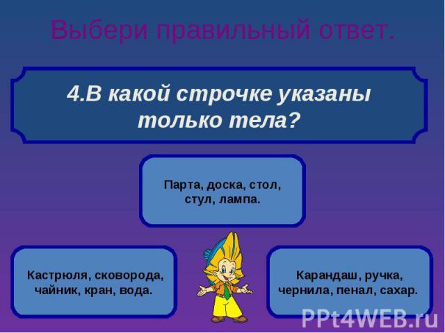 Выбери правильный ответ. В какой строчке указаны только тела?