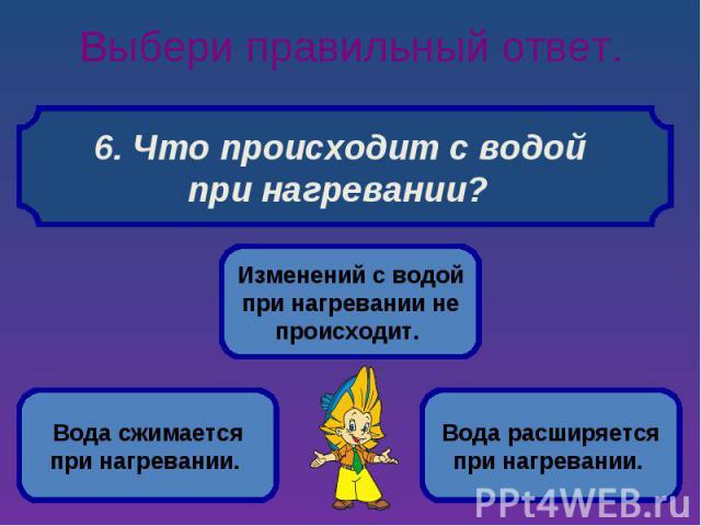 Выбери правильный ответ. 6. Что происходит с водой при нагревании?
