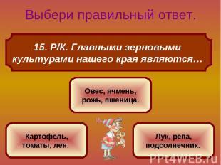 15. Р/К. Главными зерновыми культурами нашего края являются…
