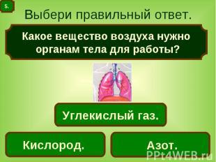 Выбери правильный ответ. Какое вещество воздуха нужно органам тела для работы?