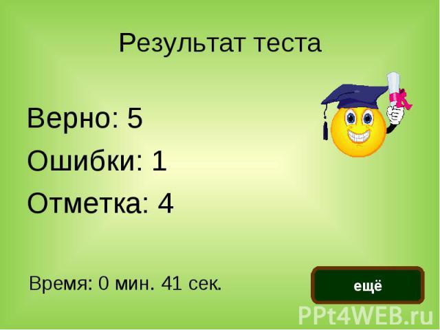 Результат тест а Верно: 5Ошибки: 1Отметка: 4