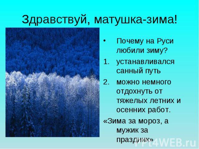 Здравствуй, матушка-зима! Почему на Руси любили зиму?устанавливался санный путьможно немного отдохнуть от тяжелых летних и осенних работ.«Зима за мороз, а мужик за праздник»