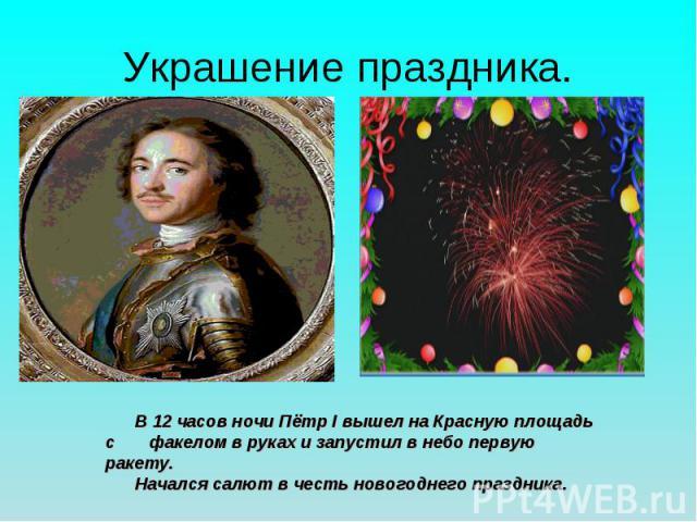 Украшение праздника. В 12 часов ночи Пётр І вышел на Красную площадь с факелом в руках и запустил в небо первую ракету. Начался салют в честь новогоднего праздника.