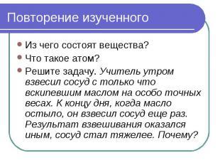 Повторение изученного Из чего состоят вещества?Что такое атом?Решите задачу. Учи