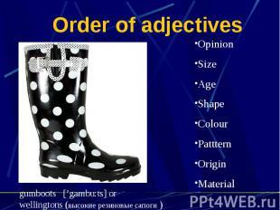 Order of adjectives OpinionSizeAgeShapeColourPattternOriginMaterialgumboots ['ga