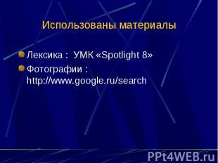 Использованы материалы Лексика : УМК «Spotlight 8»Фотографии : http://www.google