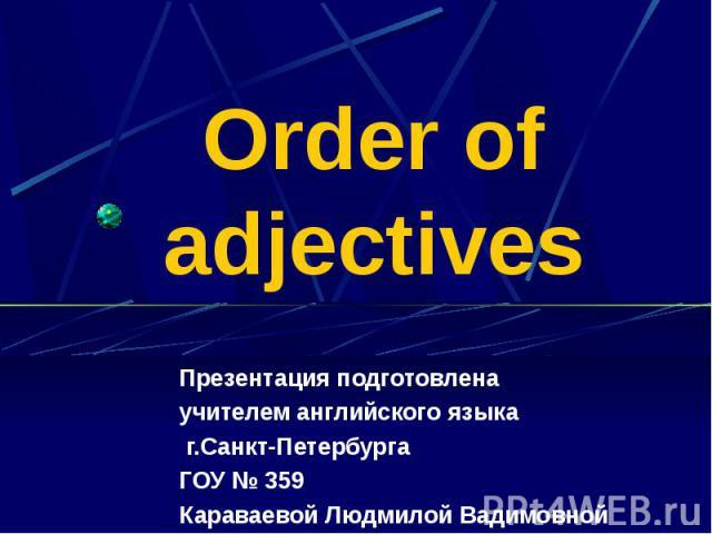 Order of adjectives Презентация подготовлена учителем английского языка г.Санкт-Петербурга ГОУ № 359 Караваевой Людмилой Вадимовной